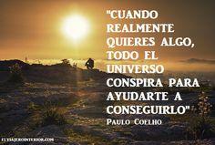 """""""CUANDO REALMENTE QUIERES ALGO, TODO EL UNIVERSO CONSPIRA PARA AYUDARTE A CONSEGUIRLO"""" Paulo Coelho"""
