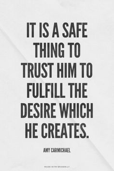 It is a safe thing to trust Him to fulfill the desire which He creates. - Amy Carmichael