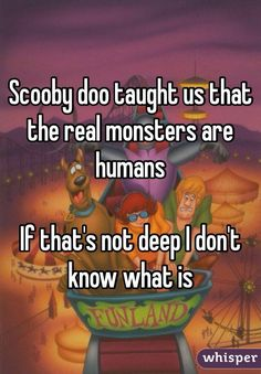 """Scooby doo taught us that the real monsters are humansIf that's not deep I don't know what is"""