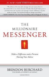 The Millionaire Messenger by Brendon Burchard This is a step by step manual on how to craft your message and share it with the world. Each of us has something unique that the rest of the world needs to learn. Brendon does a great job at showing you how to make a living doing that!