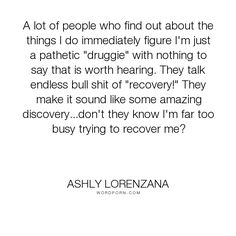 "Ashly Lorenzana - ""A lot of people who find out about the things I do immediately figure I'm just a..."". ignorance, criticism, drugs, addiction, recovery, close-mindedness, judgmental"