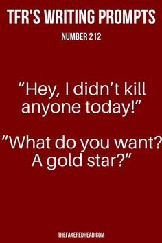 """I can't believe this."" He muttered, glaring at me. ""Hey, I didn't kill anyone today!"" I protested. He looked at me incredulously, ""What do you want, a gold star?"" ""I-"" ""Don't answer that."""