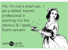 No, I'm not a smart ass...I am a skilled, trained professional in pointing out the obvious & I speak fluent sarcasm. =)