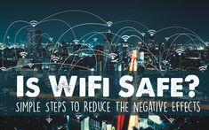 Is WiFi Safe? Simple Steps to Reduce The Negative Effects
