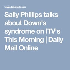 Sally Phillips talks about Down's syndrome on ITV's This Morning | Daily Mail Online