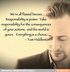 We're all flawed heroes. Responsibility is power. Take responsibility for the consequences of your actions, and the world is yours. Everything is a choice. -Tom Hiddleston quote