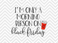 I'm Only a Morning Person on Black Friday coffee shopping christmas thanksgiving shirt SVG file - Cut File - Cricut projects - cricut ideas - cricut explore - silhouette cameo projects - Silhouette by KristinAmandaDesigns