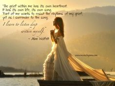 The grief within me has its own heartbeat. It has its own life, its own song. Part of me wants to resist the rhythms of my grief, yet as I surrender to the song, I learn to listen deep within myself. ~ Alan Wolfelt