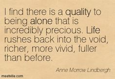 """""""I find there is quality to being alone that is incredibly precious. Life rushes back into the void, richer, more vivid, fuller than before.""""-Anne Morrow Lindbergh"""