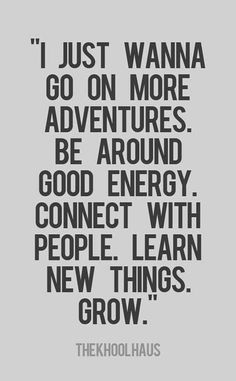"""I just wanna go on more adventures, be around good energy, connect with people, learn new things, grow."""