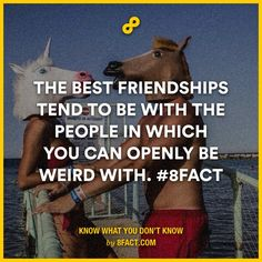 The best friendships tend to be with the people in which you can openly be weird with.