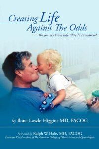 Creating Life Against the Odds: The Journey from Infertility to Parenthood: FACOG Ilona Laszlo Higgins MD: 9781425730666: Amazon.com: Books
