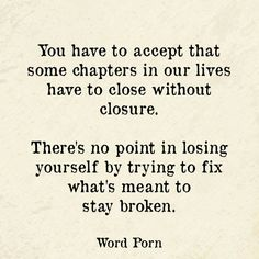 You have to accept that some chapters in our lives have to close without closure. There's no point in losing yourself by trying to fix what's meant to stay broken.