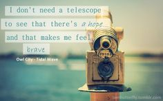I don't need a telescope to see that there's a Hope& that makes feel BRAVE  Tidal Wave-Owl City