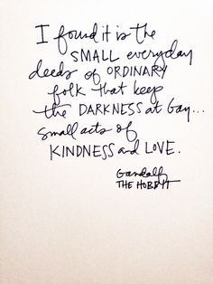 I  found it is the small everyday deeds of ordinary folk that keeps the darkness at bay, small acts of Kindness and Love. -Gandalf
