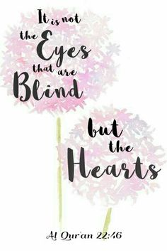 It is not the eyes that are blind, but the hearts. Quran - 22:46 . [ Allah God Islam Quran Muhammad (peace be upon him) Jesus (peace be upon him) Hadith Muslim Islamic Quotes ]