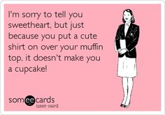 Funny Apology Ecard: I'm sorry to tell you sweetheart, but just because you put a cute shirt on over your muffin top, it doesn't make you a cupcake!