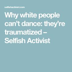 Why white people can't dance: they're traumatized – Selfish Activist