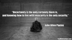 """Uncertainty is the only certainty there is, and knowing how to live with insecurity is the only security."" - John Allen Paulos"