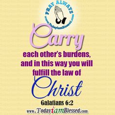 GALATIANS 6:2 Carry each other's burdens, and in this way you will fulfill the law of Christ.