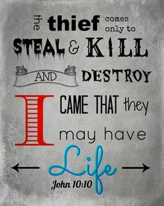 """John 10:10 ~ Jesus clearly identifies the thief (i.e., the enemy, satan, the devil) as the one who steals (your health, strength, job, etc.) and kills [he is taking people out prematurely everyday] and destroys (your life). Jesus clearly identifies Himself as the one who gives LIFE and LIFE more abundantly. So stop blaming HIM for the things the enemy does, """"to steal and kill and destroy."""""""