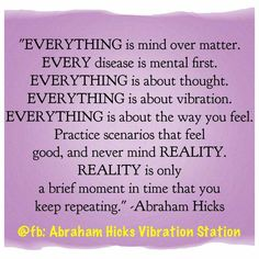 """""""Everything is mind over matter. Every disease is mental first. Everything is about thought. Everything is about vibration. Everything is about.. #Abraham-Hicks"""