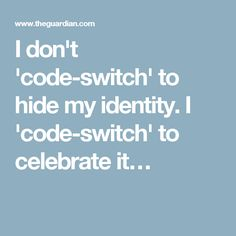 I don't 'code-switch' to hide my identity. I 'code-switch' to celebrate it…