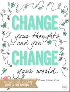 """""""Change your thoughts and you change your world."""""""