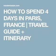 HOW TO SPEND 4 DAYS IN PARIS, FRANCE | TRAVEL GUIDE + ITINERARY