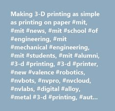 Making 3-D printing as simple as printing on paper #mit, #mit #news, #mit #school #of #engineering, #mit #mechanical #engineering, #mit #students, #mit #alumni, #3-d #printing, #3-d #printer, #new #valence #robotics, #nvbots, #nvpro, #nvcloud, #nvlabs, #digital #alloy, #metal #3-d #printing, #automated #printing, #aj #perez, #chris #haid, #forrest #pieper, #mateo #peña #doll, #global #founders #skills #accelerator, #mit #delta #v, #data, #robotics, #education, #high #school, #middle #school…