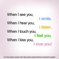 When I see you, I smile. When I hear you, I listen. When I touch you, I feel you. When I kiss you, I love you.  #quotes
