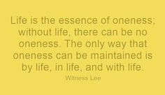 Life is the essence of oneness; without life, there can be no oneness. The only way that oneness can be maintained is by life, in life, and with life. Witness Lee. More at www.agodman.com