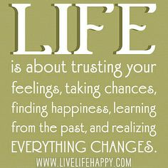 Life is about trusting your feelings, taking chances, finding happiness, learning from the past, and realizing everything changes.