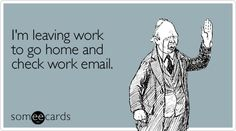 Funny Workplace Ecard: I'm leaving work to go home and check work email.