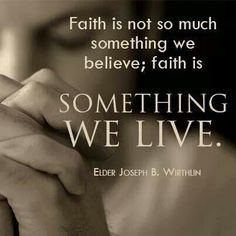 """Faith is not so much something we believe; faith is something we live."" Joseph B. Wirthlin"