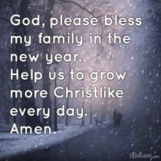 God, Please Bless My Family in the New Year.  Help Us to Grow More CHRISTLIKE Every Day.  AMEN †