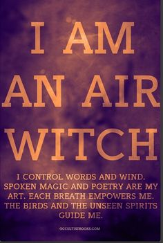 """I am an Air Witch. I Control Words and Wind. Spoken Magick and Poetry Are My Art. Each Breath Empowers Me. The Birds and the Unseen Spirits Guide Me.""...By Source Unknown..."