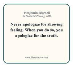 """Never apologize for showing feeling. When you do so, you apologize for truth."" Benjamin Disraeli"