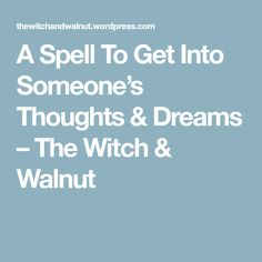 A Spell To Get Into Someone's Thoughts & Dreams – The Witch & Walnut
