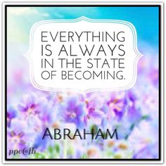 Everything is always in the state of becoming. *Abraham-Hicks Quotes (AHQ2278)
