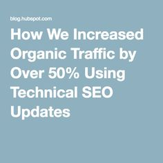 How We Increased Organic Traffic by Over 50% Using Technical SEO Updates