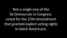Not a single one of the 56 Democrats in Congress voted for the 15th Amendment that granted explicit voting rights to black Americans.