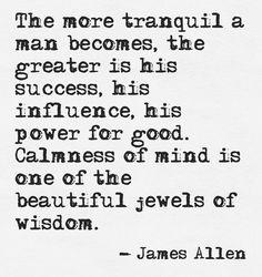 The more tranquil a man becomes, the greater is his success, his influence, his power for good. Calmness of mind is one of the beautiful jewels of wisdom. - James Allen