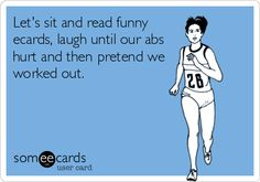 Let's sit and read funny ecards, laugh until our abs hurt and then pretend we worked out.