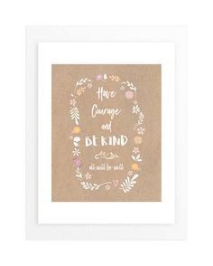 """""""Have Courage and Be Kind 2"""" - Art Print by Debb W in beautiful frame options and a variety of sizes."""