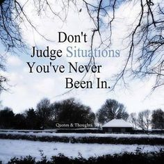 Don't judge situations you've never been in.