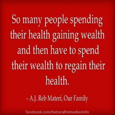 So many people spending their health gaining wealth and then have to spend their wealth to regain their health. - A.J. Reb Materi, Our Family #quotes #fb