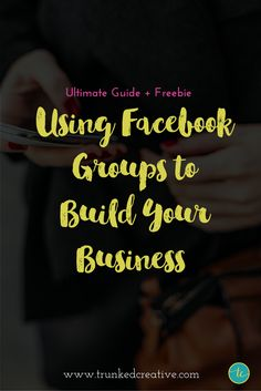 Get the Ultimate Guide on Using Facebook Groups to Build Your Business! From trunkedcreative.com