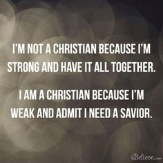 I'm not a Christian because I'm strong and have it all together. I am a Christian because I'm weak and admit I need a Savior. I need Jesus! Great Quotes, Quotes To Live By, Inspirational Quotes, Simply Quotes, Motivational Quotes, Bible Quotes, Me Quotes, Jesus Quotes, Godly Quotes