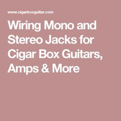 Wiring Mono and Stereo Jacks for Cigar Box Guitars, Amps & More